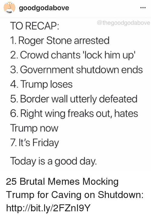 Shutdown: goodgodabove  TO RECAP:  1. Roger Stone arrested  2. Crowd chants 'lock him up'  3. Government shutdown ends  4. Trump loses  5. Border wall utterly defeated  6. Right wing freaks out, hates  Trump now  7. It's Friday  Today is a good day  @thegoodgodabove 25 Brutal Memes Mocking Trump for Caving on Shutdown: http://bit.ly/2FZnI9Y