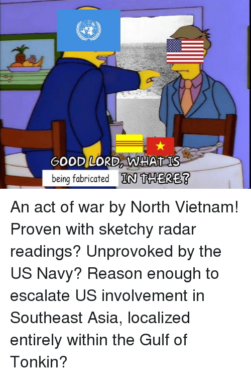History, Navy, and Radar: GOODLORD, WHATIS  being fabricated IN THERE? An act of war by North Vietnam! Proven with sketchy radar readings? Unprovoked by the US Navy? Reason enough to escalate US involvement in Southeast Asia, localized entirely within the Gulf of Tonkin?