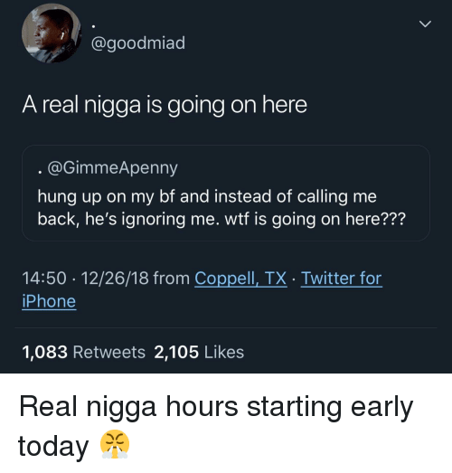 Wtf Is Going On: @goodmiad  A real nigga is going on here  @GimmeApenny  hung up on my bf and instead of calling me  back, he's ignoring me. wtf is going on here???  14:50 12/26/18 from Coppell, TX. Twitter for  iPhone  1,083 Retweets 2,105 Like:s Real nigga hours starting early today 😤