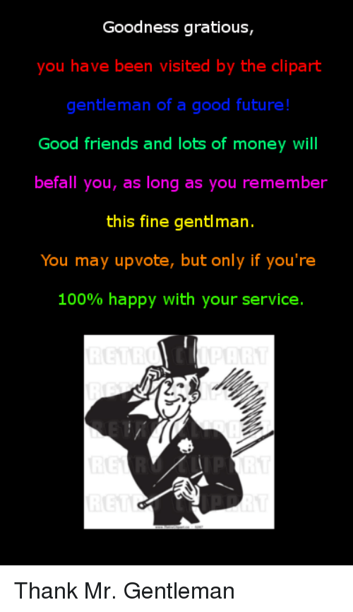 clipart: Goodness gratious  you have been visited by the clipart  gentleman of a good future!  Good friends and lots of money will  befall you, as long as you remember  this fine gentlmarn  You may upvote, but only if you're  100% happy with your service. <p>Thank Mr. Gentleman</p>