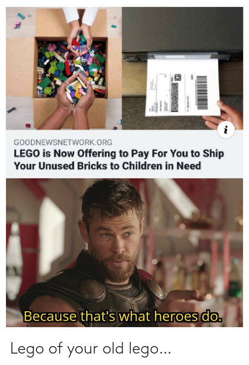 In Need: GOODNEWSNETWORK.ORG  LEGO is Now Offering to Pay For You to Ship  Your Unused Bricks to Children in Need  Because that's what heroes do. Lego of your old lego…