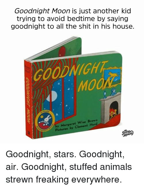 Animals, Dank, and Shit: Goodnight Moon is just another kid  trying to avoid bedtime by saying  goodnight to all the shit in his house.  GOODNIGH  by Margaret Wise Brown  Pictures  by Clement Hurd  cany Goodnight, stars. Goodnight, air. Goodnight, stuffed animals strewn freaking everywhere.