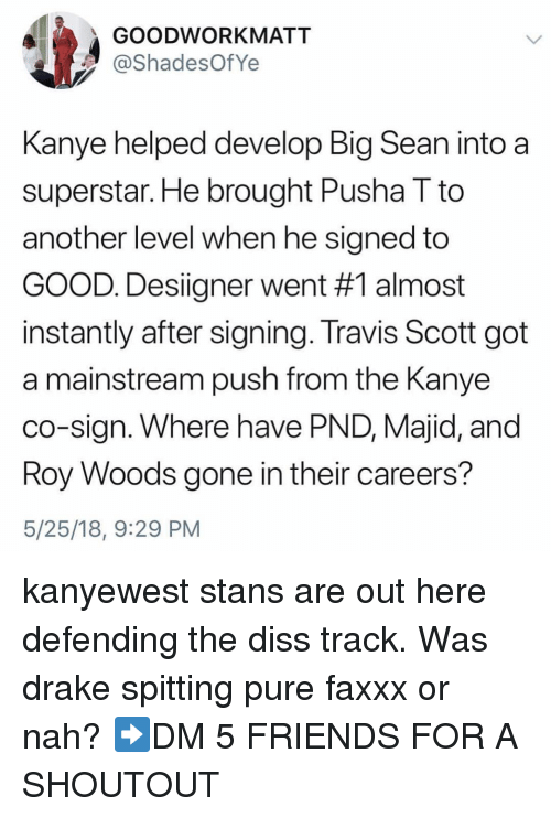 Big Sean: GOODWORKMATT  ShadesOfYe  Kanye helped develop Big Sean into a  superstar. He brought Pusha T to  another level when he signed to  GOOD. Designer went #1 almost  instantly after signing. Travis Scott got  a mainstream push from the Kanye  co-sign. Where have PND, Majid, and  oy Woods gone in their careers?  5/25/18, 9:29 PM kanyewest stans are out here defending the diss track. Was drake spitting pure faxxx or nah? ➡️DM 5 FRIENDS FOR A SHOUTOUT