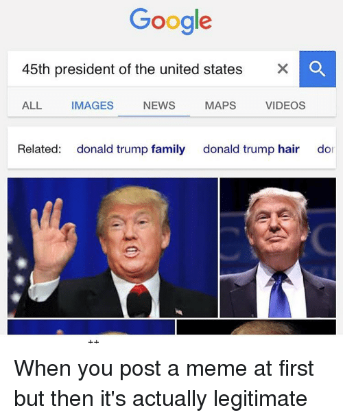 trump hair: Google  45th president of the united states  X O  ALL  IMAGES  VIDEOS  NEWS  MAPS  Related  donald trump family  donald trump hair  dor When you post a meme at first but then it's actually legitimate