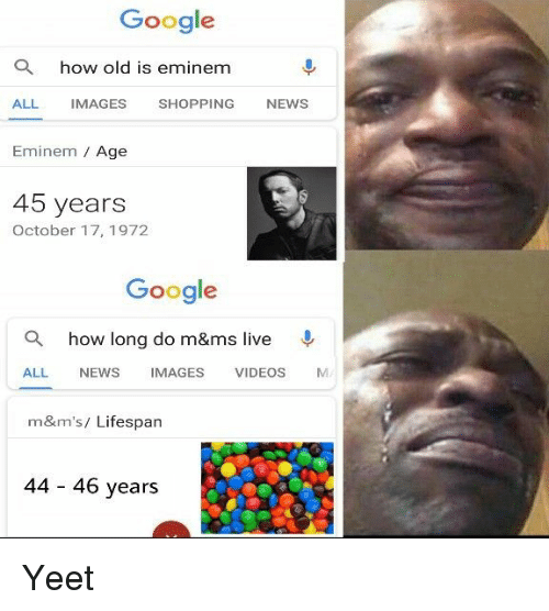 Eminem, Google, and News: Google  a  how old is eminem  ALL IMAGES SHOPPING NEWS  Eminem Age  45 years  October 17, 1972  Google  Q  how long do m&ms live  ALL NEWS IMAGES VIDEOS M  m&m's/ Lifespan  44 46 years Yeet