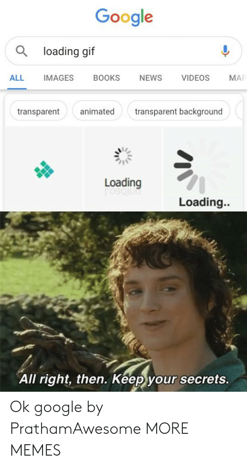 Transparent: Google  a loading gif  BOOKS  NEWS  VIDEOS  ALL  IMAGES  MA  animated  transparent background  transparent  Loading  Loading..  All right, then. Keep your secrets. Ok google by PrathamAwesome MORE MEMES