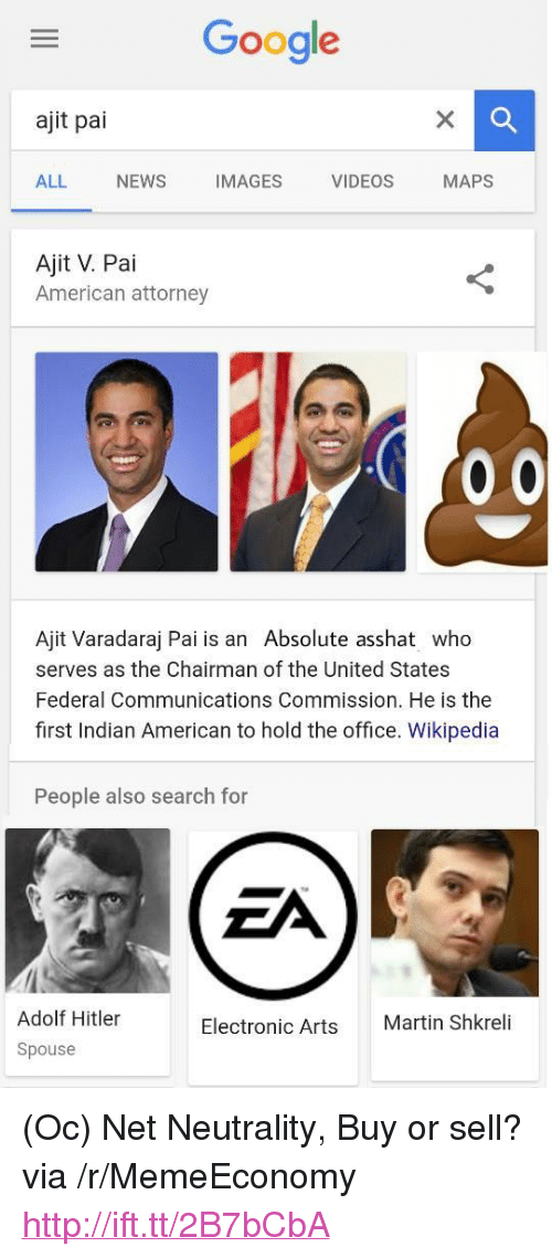 """Electronic Arts: Google  ajit pai  ALL NEWS IMAGES VIDEOS MAPS  Ajit V. Pai  American attorney  Ajit Varadaraj Pai is an Absolute asshat who  serves as the Chairman of the United States  Federal Communications Commission. He is the  first Indian American to hold the office. Wikipedia  People also search for  Adolf Hitler  Spouse  Electronic Arts  Martin Shkreli <p>(Oc) Net Neutrality, Buy or sell? via /r/MemeEconomy <a href=""""http://ift.tt/2B7bCbA"""">http://ift.tt/2B7bCbA</a></p>"""
