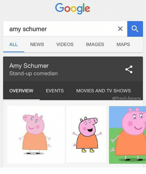 Amy Schumer, Memes, and TV Shows: Google  amy schumer  ALL NEWS  VIDEOS  IMAGES  MAPS  Amy Schumer  Stand-up comedian  OVERVIEW  EVENTS  MOVIES AND TV SHOWS  @fresh beans