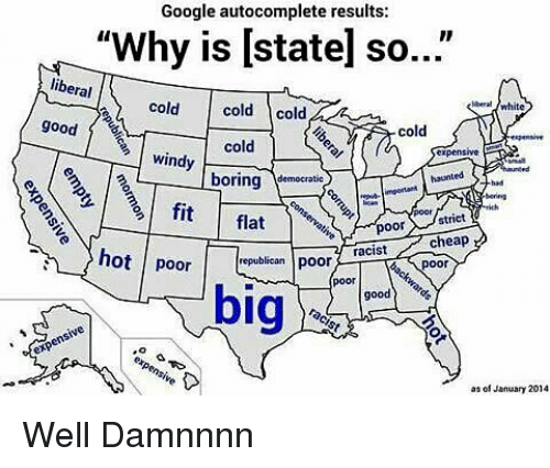 "Damnnnn: Google autocomplete results:  ""Why is lstatel so  libe  eral  cold  cold  cold  good  cold  cold  windy  boring  democratic  fit  flat  strict  poor  cheap  racist  poor  poor  hot poor  republican  big  good  as of January 2014 Well Damnnnn"