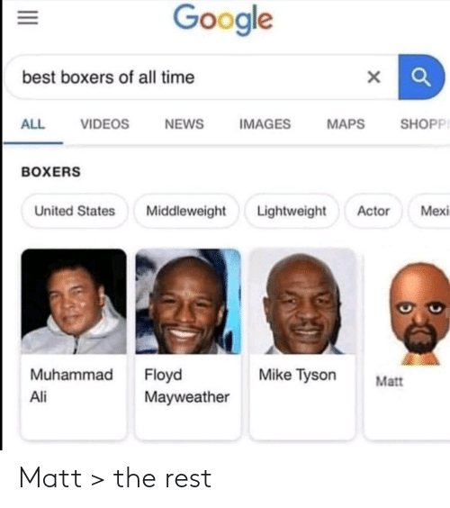 Ali: Google  best boxers of all time  SHOPPI  ALL  VIDEOS  NEWS  IMAGES  MAPS  BOXERS  Lightweight  Mexi  United States  Middleweight  Actor  Muhammad  Floyd  Mayweather  Mike Tyson  Matt  Ali  II Matt > the rest
