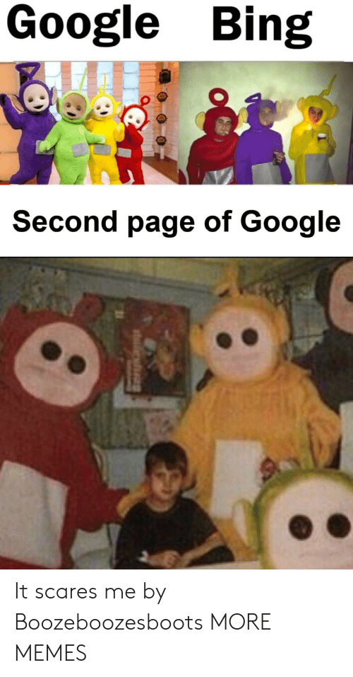 scares: Google Bing  Second page of Google It scares me by Boozeboozesboots MORE MEMES