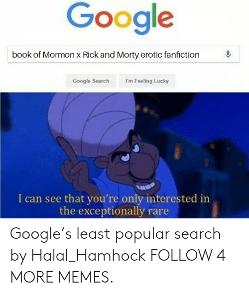 i'm feeling lucky: Google  book of Mormon x Rick and Morty erotic fanfiction  I'm Feeling Lucky  Google Search  I can see that you're only interested in  the exceptionally rare Google's least popular search by Halal_Hamhock FOLLOW 4 MORE MEMES.