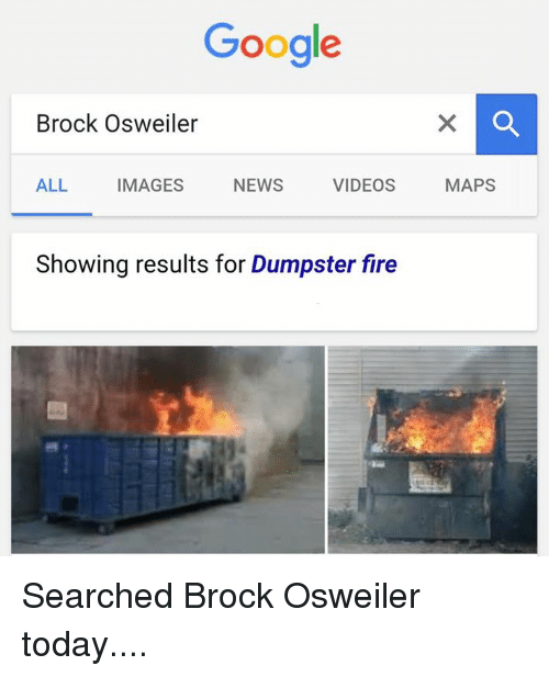 Brock Osweiler: Google  Brock Osweiler  ALL  VIDEOS  NEWS  IMAGES  Showing results for Dumpster fire  MAPS Searched Brock Osweiler today....