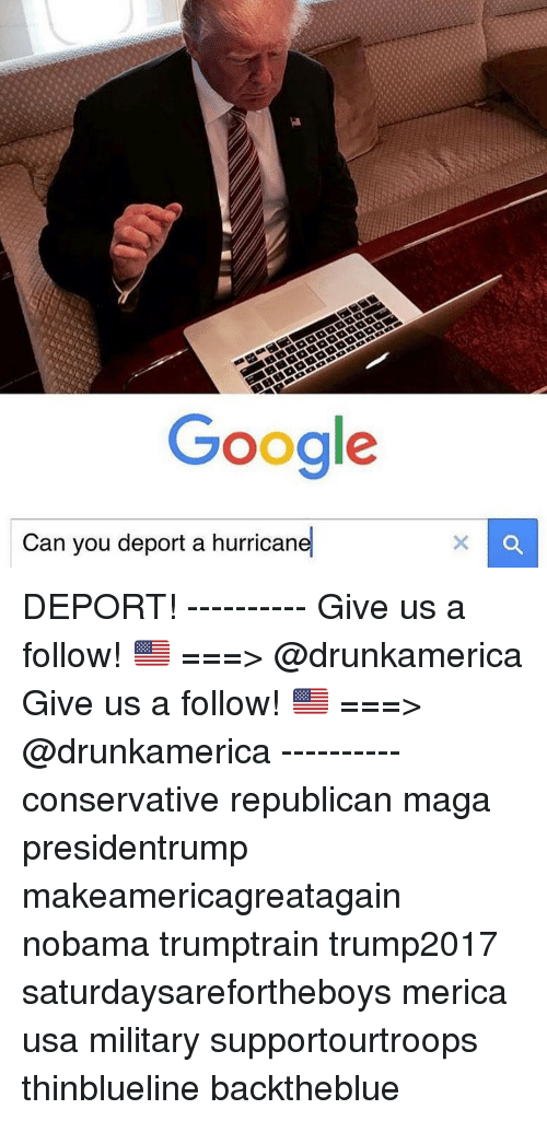 Nobama: Google  Can you deport a hurricane DEPORT! ---------- Give us a follow! 🇺🇸 ===> @drunkamerica Give us a follow! 🇺🇸 ===> @drunkamerica ---------- conservative republican maga presidentrump makeamericagreatagain nobama trumptrain trump2017 saturdaysarefortheboys merica usa military supportourtroops thinblueline backtheblue