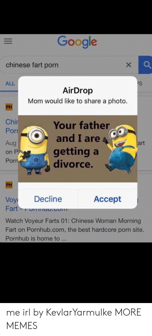 farts: Google  chinese fart porn  S  ALL  AirDrop  Mom would like to share a photo.  PH  Chir  Por  Your father  and I are  Aug  art  getting a  divorce.  on P  Porn  PH  Decline  Аcсept  Voy  Fart-  .com  Watch Voyeur Farts 01: Chinese Woman Morning  Fart on Pornhub.com, the best hardcore porn site.  Pornhub is home to ... me irl by KevlarYarmulke MORE MEMES