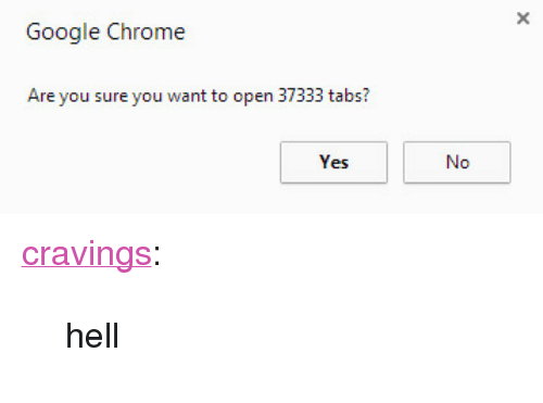 "Cravings: Google Chrome  Are you sure you want to open 37333 tabs? <p><a href=""http://heycravings.com/post/138112990266/hell"" class=""tumblr_blog"" target=""_blank"">cravings</a>:</p> <blockquote><p>hell</p></blockquote>"