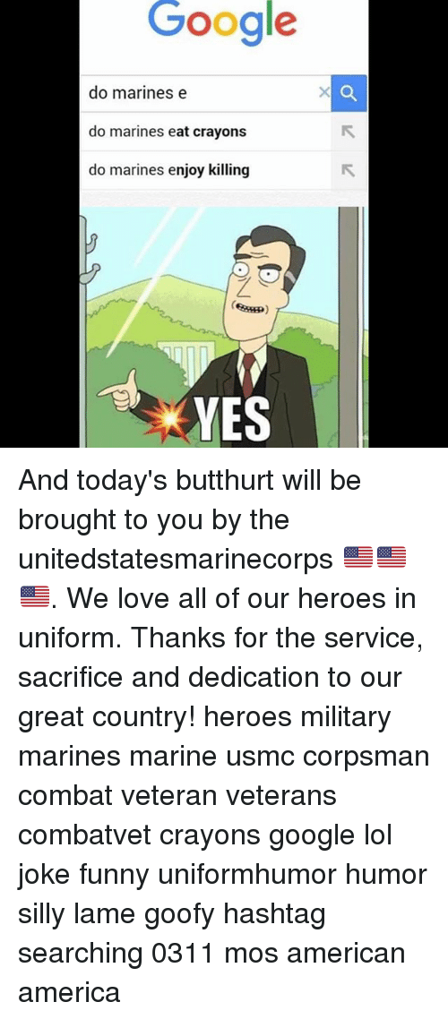 America, Butthurt, and Funny: Google  do marines e  do marines eat crayons  do marines enjoy killing  YES And today's butthurt will be brought to you by the unitedstatesmarinecorps 🇺🇸🇺🇸🇺🇸. We love all of our heroes in uniform. Thanks for the service, sacrifice and dedication to our great country! heroes military marines marine usmc corpsman combat veteran veterans combatvet crayons google lol joke funny uniformhumor humor silly lame goofy hashtag searching 0311 mos american america