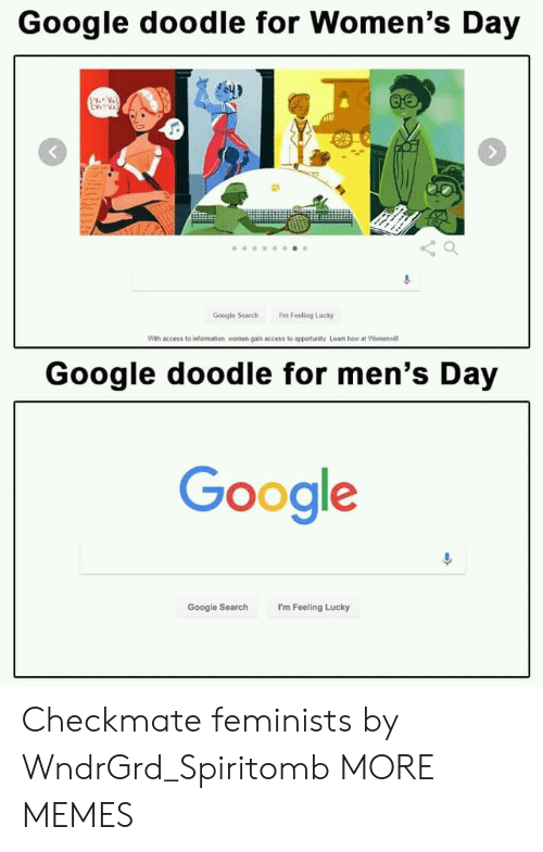Feminists: Google doodle for Women's Day  Google Search 'm Feeling Lucky  With access to information women gain access to opportunity. Learn how at Womenwill  Google doodle for men's Day  Gooale  Google Search I'm Feeling Lucky Checkmate feminists by WndrGrd_Spiritomb MORE MEMES