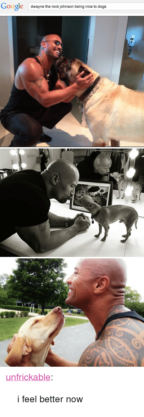 """the rock johnson: Google  dwayne the rock johnson being nice to dogs <p><a class=""""tumblr_blog"""" href=""""http://unfrickable.tumblr.com/post/95231898319/i-feel-better-now"""" target=""""_blank"""">unfrickable</a>:</p> <blockquote> <p>i feel better now</p> </blockquote>"""