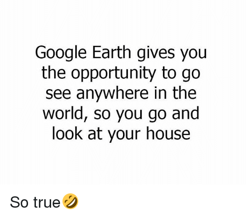 Google, Memes, and True: Google Earth gives you  the opportunity to go  see anywhere in the  world, so you go and  look at your house So true🤣