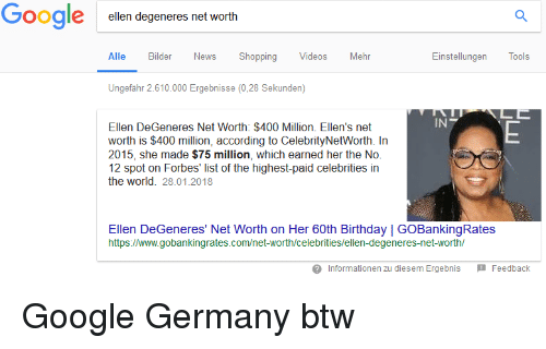 60th birthday: Google elen degeneres net worth  Alle Bilder News Shopping VideosMehr  Einstellungen  Tools  Ungefahr 2.610.000 Ergebnisse (0,28 Sekunden)  IN  Ellen DeGeneres Net Worth: $400 Million. Ellen's net  worth is $400 million, according to CelebrityNetWorth. In  2015, she made $75 million, which earned her the No.  12 spot on Forbes' list of the highest-paid celebrities in  the world. 28.01.2018  Ellen DeGeneres' Net Worth on Her 60th Birthday | GOBankingRates  https://www.gobankingrates.com/net-worth/celebrities/ellen-degeneres-net-worth/  Informationen zu diesem Ergebnis Feedback Google Germany btw