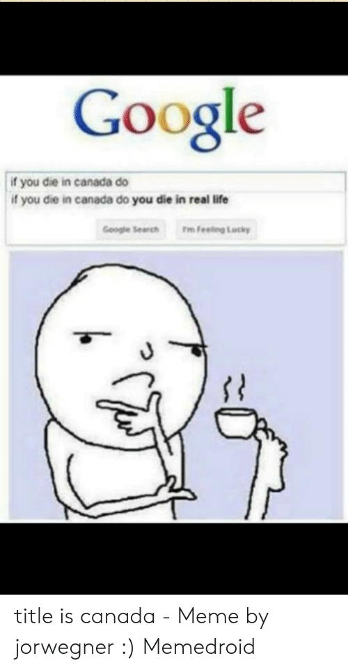 Canada Meme: Google  f you die in canada do  if you die in canada do you die in real life  Geogle Search  Feeling Lucky title is canada - Meme by jorwegner :) Memedroid