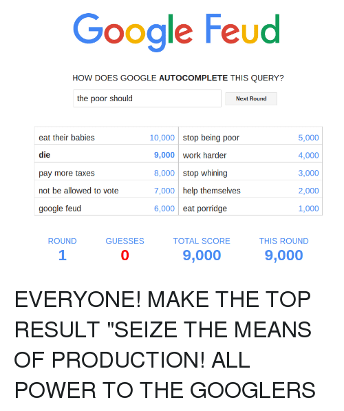 "Baby, It's Cold Outside, Doe, and Google: Google Feud  HOW DOES GOOGLE AUTOCOMPLETE THIS QUERY?  the poor should  Next Round  5,000  eat their babies  10,000 stop being poor  die  4,000  9,000 work harder  3,000  8,000 stop whining  pay more taxes  2,000  not be allowed to vote  7,000 help themselves  6,000 eat porridge  1,000  google feud  ROUND  GUESSES  TOTAL SCORE  THIS ROUND  9,000  9,000 EVERYONE! MAKE THE TOP RESULT ""SEIZE THE MEANS OF PRODUCTION! ALL POWER TO THE GOOGLERS"