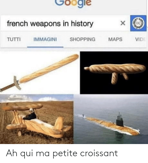 mø: Google  french weapons in history  IMMAGINI  TUTTI  SHOPPING  MAPS  VIDE Ah qui ma petite croissant
