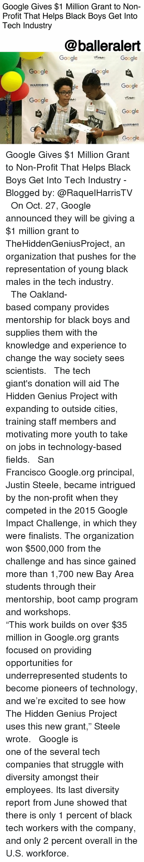 "Google, Memes, and Struggle: Google Gives $1 Million Grant to Non-  Profit That Helps Black Boys Get Into  Tech Industry  @balleralert  TEMe Google  Google  Google  IORS  WARRIORS  le  RGoogle  Google  DERS  WARRIORS  asgle Google Gives $1 Million Grant to Non-Profit That Helps Black Boys Get Into Tech Industry - Blogged by: @RaquelHarrisTV ⠀⠀⠀⠀⠀⠀⠀⠀⠀ ⠀⠀⠀⠀⠀⠀⠀⠀⠀ On Oct. 27, Google announced they will be giving a $1 million grant to TheHiddenGeniusProject, an organization that pushes for the representation of young black males in the tech industry. ⠀⠀⠀⠀⠀⠀⠀⠀⠀ ⠀⠀⠀⠀⠀⠀⠀⠀⠀ The Oakland-based company provides mentorship for black boys and supplies them with the knowledge and experience to change the way society sees scientists. ⠀⠀⠀⠀⠀⠀⠀⠀⠀ ⠀⠀⠀⠀⠀⠀⠀⠀⠀ The tech giant's donation will aid The Hidden Genius Project with expanding to outside cities, training staff members and motivating more youth to take on jobs in technology-based fields. ⠀⠀⠀⠀⠀⠀⠀⠀⠀ ⠀⠀⠀⠀⠀⠀⠀⠀⠀ San Francisco Google.org principal, Justin Steele, became intrigued by the non-profit when they competed in the 2015 Google Impact Challenge, in which they were finalists. The organization won $500,000 from the challenge and has since gained more than 1,700 new Bay Area students through their mentorship, boot camp program and workshops. ⠀⠀⠀⠀⠀⠀⠀⠀⠀ ⠀⠀⠀⠀⠀⠀⠀⠀⠀ ""This work builds on over $35 million in Google.org grants focused on providing opportunities for underrepresented students to become pioneers of technology, and we're excited to see how The Hidden Genius Project uses this new grant,"" Steele wrote. ⠀⠀⠀⠀⠀⠀⠀⠀⠀ ⠀⠀⠀⠀⠀⠀⠀⠀⠀ Google is one of the several tech companies that struggle with diversity amongst their employees. Its last diversity report from June showed that there is only 1 percent of black tech workers with the company, and only 2 percent overall in the U.S. workforce."