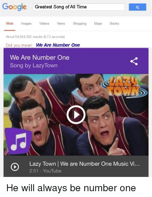 Books, Google, and Lazy: Google  Greatest Song of All Time  Web mages Videos News Shopping Maps Books  About 54 544,000 results (0,72 se conds)  Did you mean: We Are Number One  We Are Number One  Song by LazyTown  Lazy Town | We are Number One Music V...  2:51 YouTube