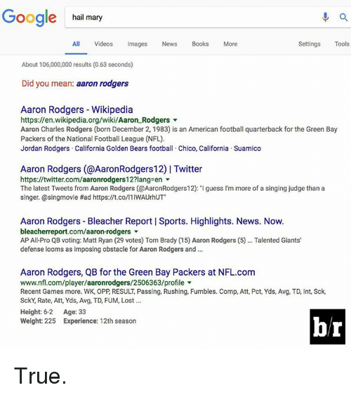 """December 2: Google hail mary  All Videos  Images  News  Books  More  Settings  Tools  About 106,000,000 results (0.63 seconds)  Did you mean  aaron rodgers  Aaron Rodgers Wikipedia  https://en.wikipedia.org/wiki/Aaron Rodgers  Aaron Charles Rodgers (born December 2, 1983) is an American football quarterback for the Green Bay  Packers of the National Football League (NFL).  Jordan Rodgers California Golden Bears football. Chico, California Suamico  Aaron Rodgers (@AaronRodgers12) l Twitter  https://twitter.com/aaronrodgers12?lang en  The latest Tweets from Aaron Rodgers (@AaronRodgers12): """"Iguess I'm more of a singing judge than a  singer. @singmovie Had https://t.co/l1IWAUrhUT""""  Aaron Rodgers Bleacher Report l Sports. Highlights. News. Now.  bleacherreport.com/aaron-rodgers  AP All Pro QB voting: Matt Ryan (29 votes) Tom Brady (15 Aaron Rodgers (5)... Talented Giants'  defense looms as imposing obstacle for Aaron Rodgers and  Aaron Rodgers, QB for the Green Bay Packers at NFL.com  www.nfl.com/player/aaronrodgers/2506363/profile  Recent Games more. WK, OPP RESULT Passing, Rushing, Fumbles. Comp, Att, Pct, Yds, Avg, TD, Int, Sck,  SckY, Rate, Att, Yds, Avg, TD, FUM, Lost  Height: 6-2  Age: 33  Weight: 225 Experience: 12th season True."""