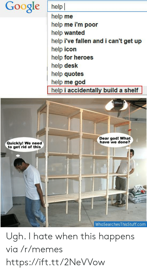 Help Ive Fallen: Google helpl  help me  help me i'm poor  help wanted  help i've fallen and i can't get up  help icon  help for heroes  help desk  help quotes  help me god  help i accidentally build a shelf  Dear god! What  have we done?  Quickly! We need  to get rid of this  WhoSearches ThisStuff.com Ugh. I hate when this happens via /r/memes https://ift.tt/2NeVVow