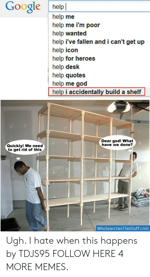 Help Ive Fallen: Google helpl  help me  help me i'm poor  help wanted  help i've fallen and i can't get up  help icon  help for heroes  help desk  help quotes  help me god  help i accidentally build a shelf  Dear god! What  have we done?  Quickly! We need  to get rid of this  WhoSearches ThisStuff.com Ugh. I hate when this happens by TDJS95 FOLLOW HERE 4 MORE MEMES.