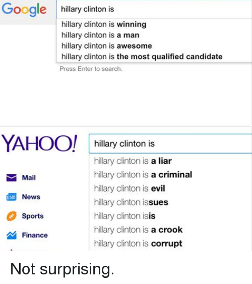 Finance, Hillary Clinton, and Isis: Google  hillary Clinton is  is  hillary Clinton is winning  hillary Clinton is a man  hillary Clinton is awesome  hillary clinton is the most qualified candidate  Press Enter to search.  YAHOO!  hillary clinton is  hillary Clinton is a liar  hillary Clinton is  a criminal  Mail  hillary Clinton is  evil  News  hillary Clinton issues  hillary Clinton isis  Sports  hillary Clinton is a crook  Finance  hillary Clinton is corrupt Not surprising.