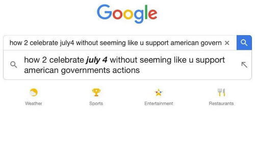 Google, Sports, and American: Google  how 2 celebrate july4 without seeming like u support american govern x  how 2 celebrate july 4 without seeming like u support  american governments actions  Weather  Sports  Entertainment  Restaurants