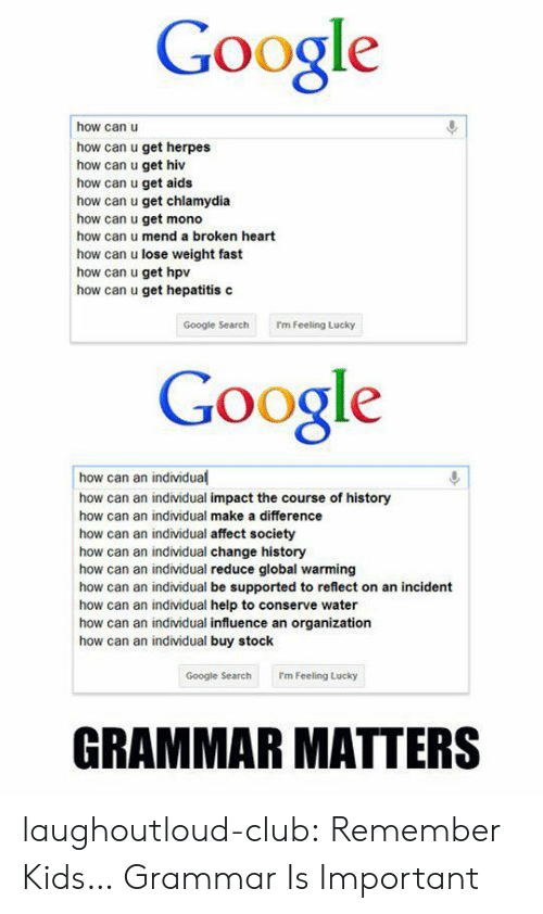 herpes: Google  how can u  how can u get herpes  how can u get hiv  how can u get aids  how can u get chlamydia  how can u get mono  how can u mend a broken heart  how can u lose weight fast  how can u get hpv  how can u get hepatitis c  Google SearchI'm Feeling Lucky  Google  how can an individual  how can an individual impact the course of history  how can an individual make a difference  how can an individual affect society  how can an individual change history  how can an individual reduce global warming  how can an individual be supported to reflect on an incident  how can an individual help to conserve water  how can an individual influence an organization  how can an individual buy stock  Google Searchrm Feeling Lucky  GRAMMAR MATTERS laughoutloud-club:  Remember Kids… Grammar Is Important