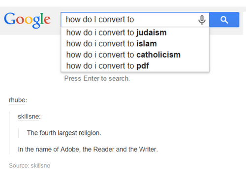 Search: Google  how do I convert to  how do i convert to judaism  how do i convert to islam  how do i convert to catholicism  how do i convert to  pdf  Press Enter to search.  rhube:  skillsne:  The fourth largest religion  In the name of Adobe, the Reader and the Writer  Source: skillsne