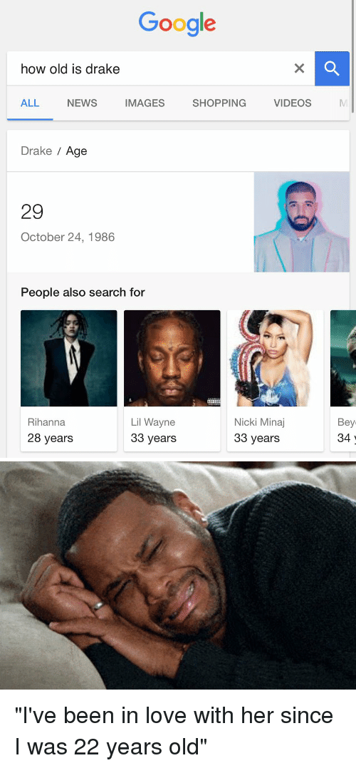 """Drake, Funny, and Lil Wayne: Google  how old is drake  ALL  NEWS VIDEOS  IMAGES  SHOPPING  Drake  Age  29  October 24, 1986  People also search for  Nicki Minaj  Lil Wayne  Rihanna  28 years  33 years  33 years  Bey  34 """"I've been in love with her since I was 22 years old"""""""