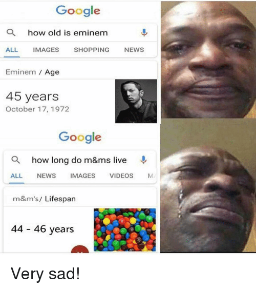 Eminem, Google, and News: Google  how old is eminenm  ALL IMAGES SHOPPING NEWS  Eminem Age  45 yearsS  October 17, 1972  Google  a how long do m&ms live  ALL NEWS IMAGES VIDEOS M  m&m's/ Lifespan  44 46 years Very sad!