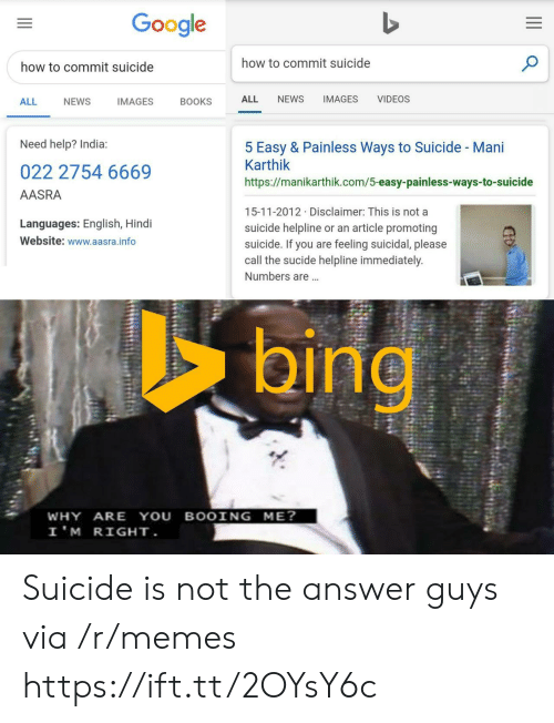 Google How To: Google  how to commit suicide  how to commit suicide  NEWS  IMAGES  VIDEOS  ALL  ALL  NEWS  IMAGES  BOOKS  Need help? India:  5 Easy & Painless Ways to Suicide - Mani  Karthik  022 2754 6669  https://manikarthik.com/5-easy-painless-ways-to-suicide  AASRA  15-11-2012 Disclaimer: This is not a  Languages: English, Hindi  suicide helpline or an article promoting  suicide. If you are feeling suicidal, please  call the sucide helpline immediately.  Website: www.aasra.info  Numbers are...  bing  WHY ARE YOU BOOING ME?  I'M RIGHT. Suicide is not the answer guys via /r/memes https://ift.tt/2OYsY6c