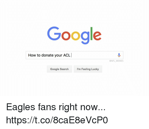 Philadelphia Eagles, Football, and Google: Google  How to donate your ACL  @NFL MEMES  Google Search  I'm Feeling Lucky Eagles fans right now... https://t.co/8caE8eVcP0