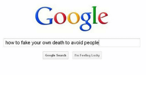 Fake, Google, and Death: Google  how to fake your own death to avoid people  Google Search  I'm Feeling Lucky