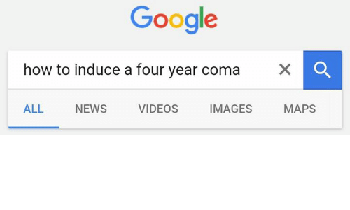 Google, Memes, and News: Google  how to induce a four year coma  X o  MAPS  VIDEOS  IMAGES  ALL  NEWS