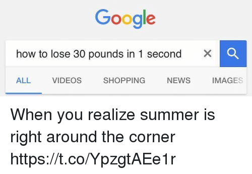 Google, News, and Shopping: Google  how to lose 30 pounds in 1 second  x C  ALL  VIDEOS  SHOPPING  IMAGES  NEWS When you realize summer is right around the corner https://t.co/YpzgtAEe1r