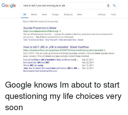 About To Start: Google  how to tell if you are running jre or jok  All  Videos  News  Images Shopping  More  Settings  Tools  About 9,980,000 results (0.45 seconds)  Suicide Prevention Lifeline  https://suicidepreventionlifeline.org/  We can all help prevent suicide.support for people in distress, prevention and crisis resources for  you or your.. See if we've answered it on our FAQ page!  Talk To Someone Now Help Yourself Help Someone Else About  How to tell if JRE or JDK is installed - Stack Overflow  https://stackoverflow.com/questions/22539779/how-to-tell-if-jre-or-jdk-is-installed  Dec 2, 2015- You can open up terminal and simply type java -version // this will check your jre version  javac-version this will check your java compiler version if you installed.  How to find if jre or jdk is installed in Mac and if not install. Sep 24, 2017  Do I need both JDK and JRE?  Which JRE I am using  Java: how to detect the current java runtime is a JRE or JDK Nov 12, 2011  More results from stackoverflow.com  May 22, 2017  Dec 13, 2011 Google knows Im about to start questioning my life choices very soon