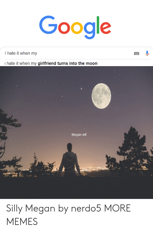 i hate it when: Google  I hate it when my  i hate it when my girlfriend turns into the moon  Megan wtf Silly Megan by nerdo5 MORE MEMES