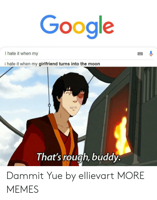 i hate it when: Google  I hate it when my  i hate it when my girlfriend turns into the moon  That's rough, buddy. Dammit Yue by ellievart MORE MEMES