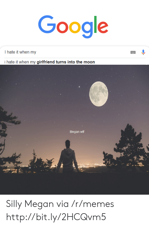 i hate it when: Google  I hate it when my  i hate it when my girlfriend turns into the moon  Megan wtf Silly Megan via /r/memes http://bit.ly/2HCQvm5