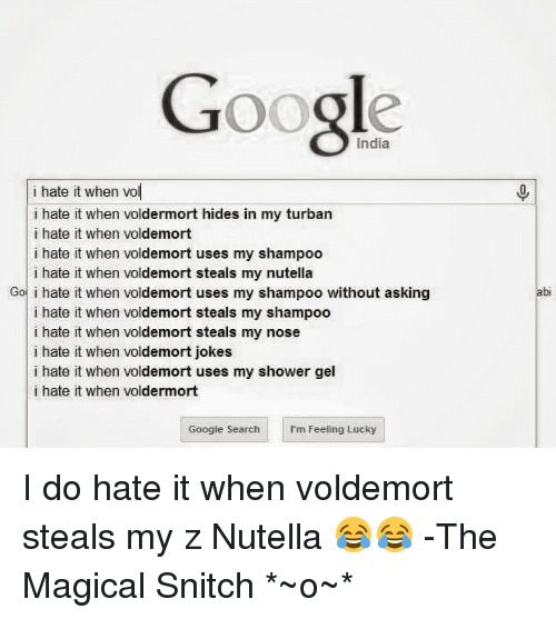 I Hate It When Voldemort Jokes: Google  i hate it when Vol  i hate it when voldermort hides in my turban  i hate it when voldemort  i hate it when voldemort uses my shampoo  i hate it when voldemort steals my nutella  Got i hate it when voldemort uses my shampoo without asking  i hate it when voldemort steals my shampoo  i hate it when voldemort steals my nose  i hate it when voldemort jokes  i hate it when voldemort uses my shower gel  i hate it when voldermort  Google Search  I'm Feeling Lucky I do hate it when voldemort steals my z Nutella 😂😂  -The Magical Snitch *~o~*