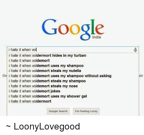I Hate It When Voldemort Jokes: Google  i hate it when vol  i hate it when voldermort hides in my turban  i hate it when voldemort  i hate it when voldemort uses my shampoo  i hate it when voldemort steals my nutella  Go i hate it when voldemort uses my shampoo without asking  i hate it when voldemort steals my shampoo  i hate it when voldemort steals my nose  i hate it when voldemort jokes  i hate it when voldemort uses my shower gel  i hate it when vo  dermort  Google Search I'm Feeling Lucky ~ LoonyLovegood